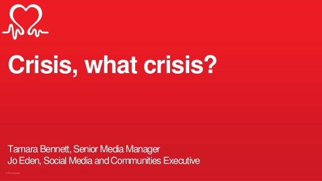 Crisis, what crisis? Tamara Bennett, Senior Media Manager Jo Eden, Social Media and Communities Executive