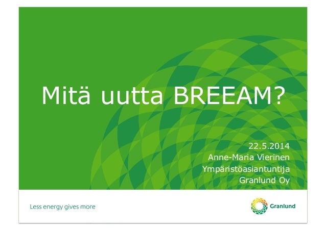 Mitä uutta BREEAM? 22.5.2014 Anne-Maria Vierinen Ympäristöasiantuntija Granlund Oy