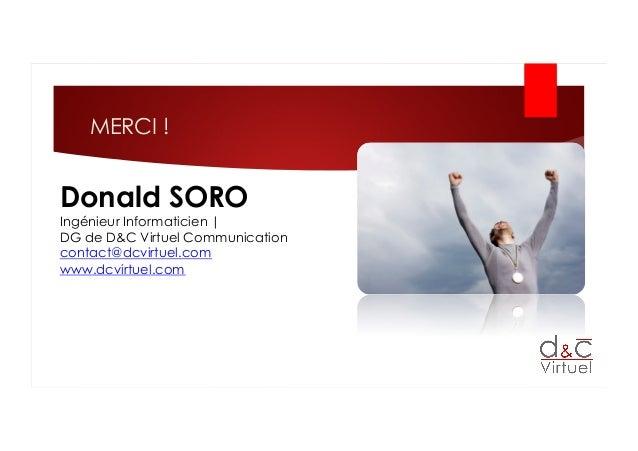 MERCI ! Donald SORO Ingénieur Informaticien   DG de D&C Virtuel Communication contact@dcvirtuel.com www.dcvirtuel.com