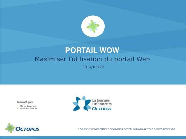 PORTAIL WOW Maximiser l'utilisation du portail Web 2014/05/20 DOCUMENT CONFIDENTIEL COPYRIGHT © OCTOPUS ITSM 2014. TOUS DR...