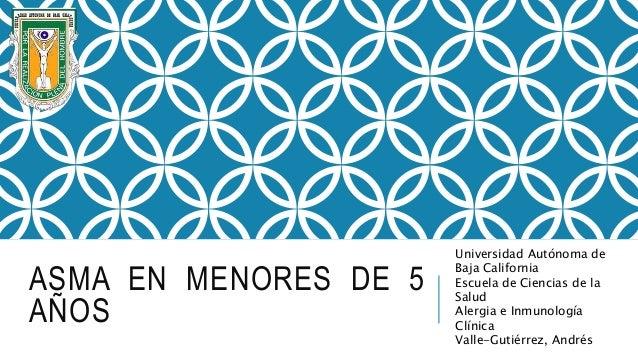 ASMA EN MENORES DE 5 AÑOS Universidad Autónoma de Baja California Escuela de Ciencias de la Salud Alergia e Inmunología Cl...