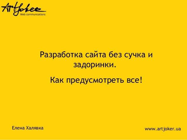 Разработка сайта без сучка и задоринки. Как предусмотреть все! Елена Халявка www.artjoker.ua