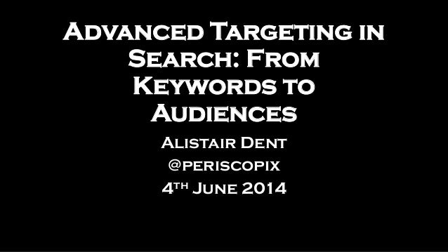Advanced Targeting in Search: From Keywords to Audiences Alistair Dent @periscopix 4th June 2014