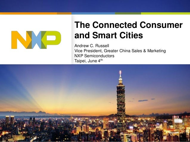 The Connected Consumer and Smart Cities Andrew C. Russell Vice President, Greater China Sales & Marketing NXP Semiconducto...