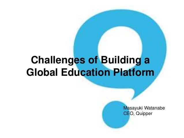 Challenges of Building a Global Education Platform Masayuki Watanabe CEO, Quipper