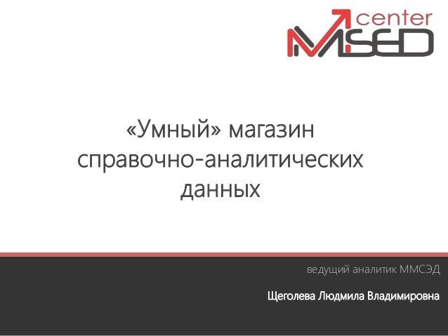 «Умный» магазин справочно-аналитических данных ведущий аналитик ММСЭД Щеголева Людмила Владимировна