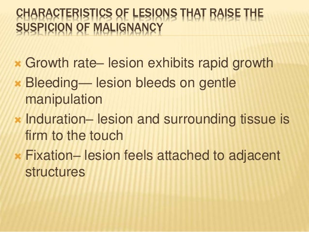 CHARACTERISTICS OF LESIONS THAT RAISE THE SUSPICION OF MALIGNANCY  Erythroplakia—lesion is totally red or has speckled re...