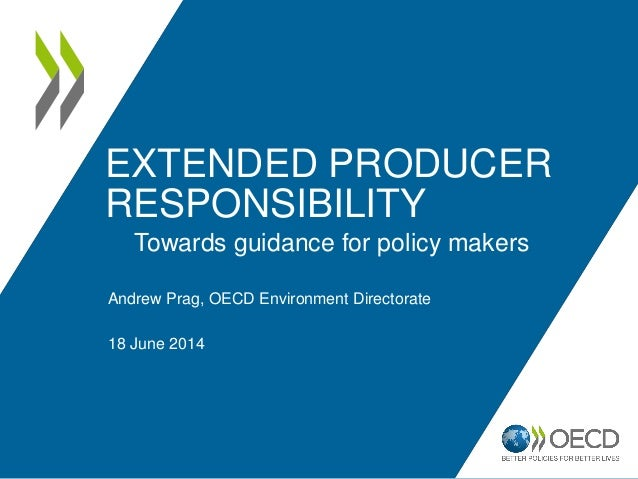 EXTENDED PRODUCER RESPONSIBILITY Andrew Prag, OECD Environment Directorate 18 June 2014 Towards guidance for policy makers