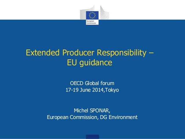Extended Producer Responsibility – EU guidance OECD Global forum 17-19 June 2014,Tokyo Michel SPONAR, European Commission,...