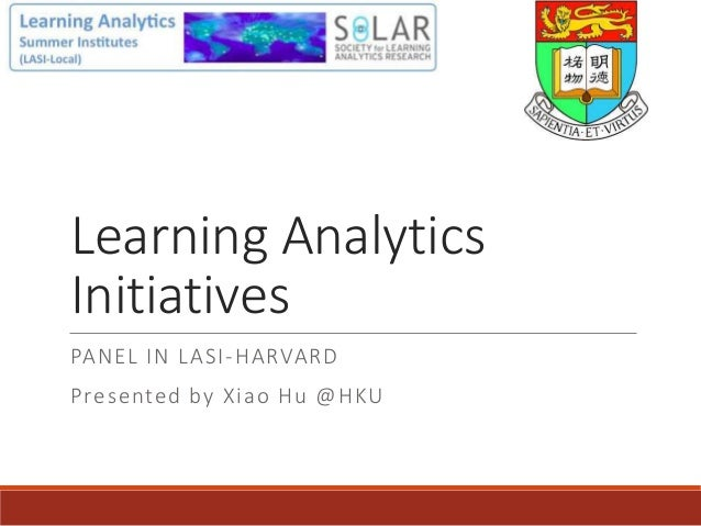 Learning Analytics Initiatives PANEL IN LASI-HARVARD Presented by Xiao Hu @HKU