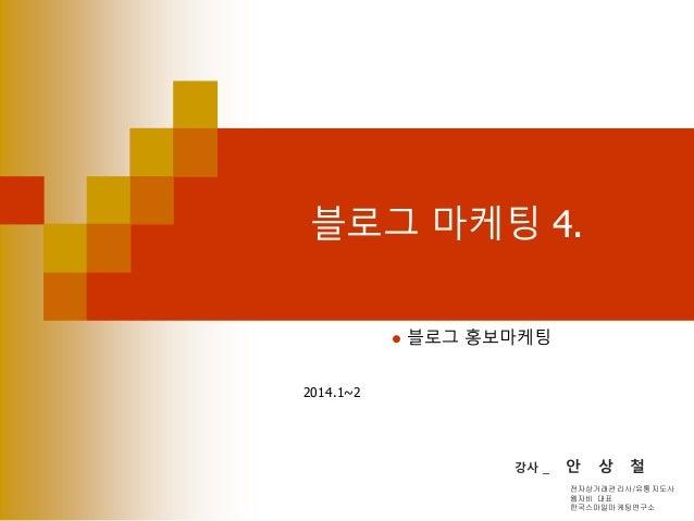 블로그 마케팅 4.  블로그 홍보마케팅 2014.1~2 강사 _ 안 상 철 전자상거래관리사/유통지도사 웹자비 대표 한국스마일마케팅연구소