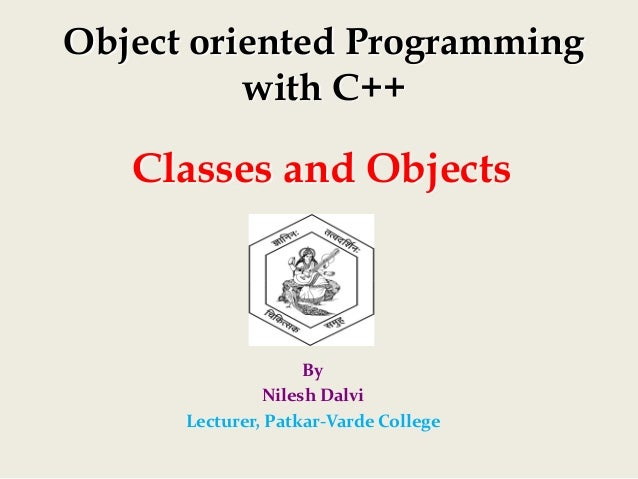 Classes and Objects By NileshDalvi Lecturer,Patkar‐VardeCollege Object oriented Programming with C++