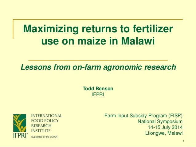 1 Maximizing returns to fertilizer use on maize in Malawi Lessons from on-farm agronomic research Farm Input Subsidy Progr...