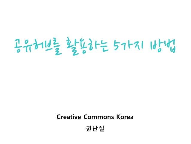 공유허브를 활용하는 5가지 방법 Creative Commons Korea 권난실