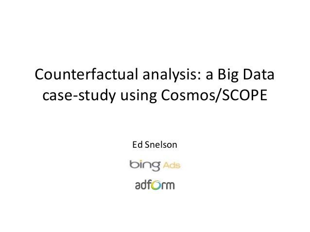 Counterfactual analysis: a Big Data case-study using Cosmos/SCOPE Ed Snelson