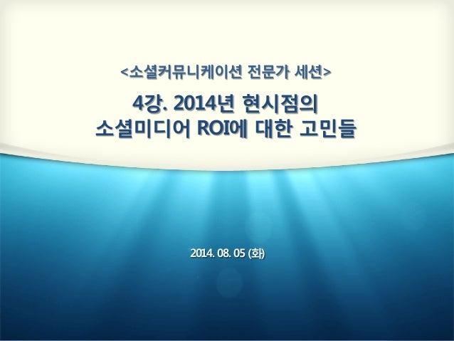 <소셜커뮤니케이션 전문가 세션>  4강. 2014년 현시점의  소셜미디어 ROI에 대한 고민들 2014. 08. 05 (화)