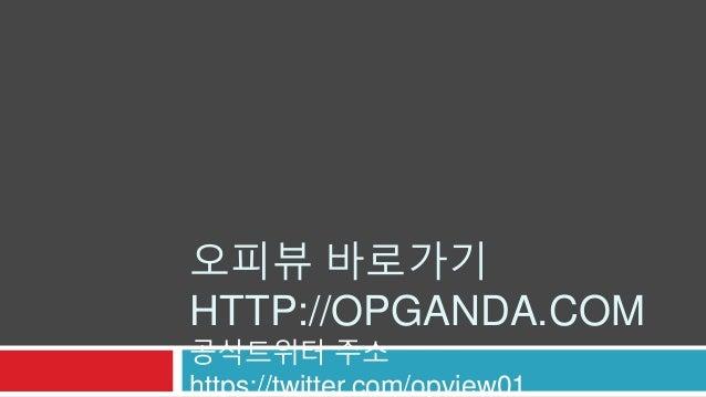 오피뷰 바로가기  HTTP://OPGANDA.COM  공식트위터 주소  https://twitter.com/opview01