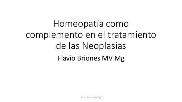 Homeopatía como  complemento en el tratamiento  de las Neoplasias  Flavio Briones MV Mg  Flavio Briones MV Mg