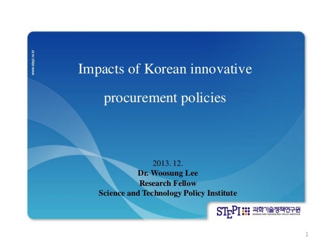 Impacts of Korean innovative  procurement policies  2013. 12.  Dr. Woosung Lee  Research Fellow  Science and Technology Po...