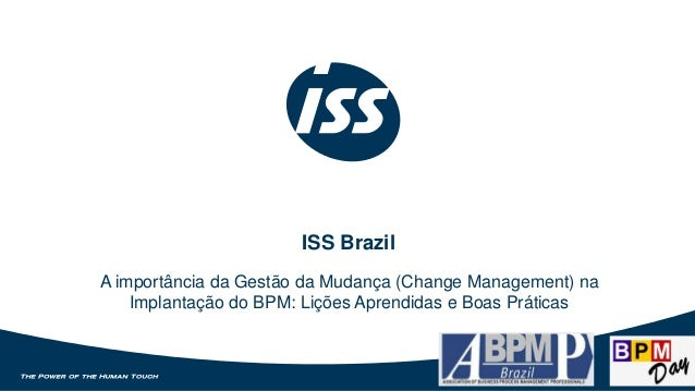 ISS Brazil  A importância da Gestão da Mudança (Change Management) na  Implantação do BPM: Lições Aprendidas e Boas Prátic...