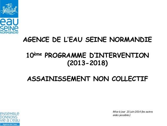 AGENCE DE L'EAU SEINE NORMANDIE  10ème PROGRAMME D'INTERVENTION (2013-2018)  ASSAINISSEMENT NON COLLECTIF  Mise à jour 23 ...