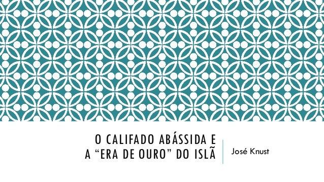 """O CALIFADO ABÁSSIDA E A """"ERA DE OURO"""" DO ISLÃ  José Knust"""
