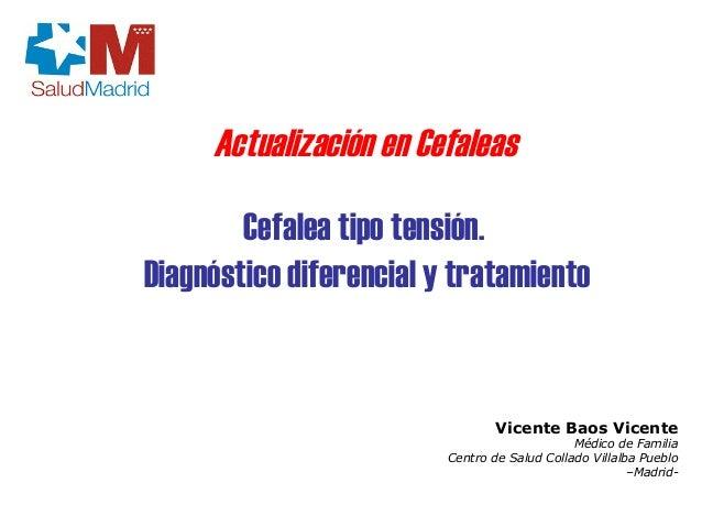 Cefalea tipo tensión.  Diagnóstico diferencial y tratamiento  Vicente Baos Vicente  Médico de Familia  Centro de Salud Col...
