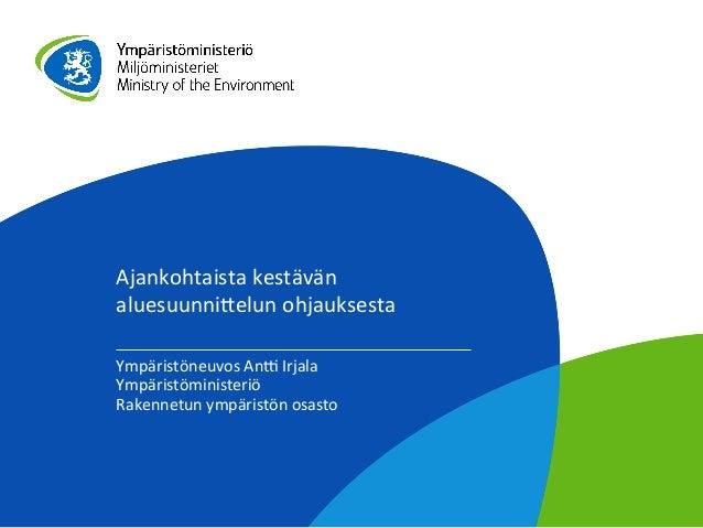 Ajankohtaista  kestävän   aluesuunni1elun  ohjauksesta   Ympäristöneuvos  An7  Irjala   Ympäristöministeriö...