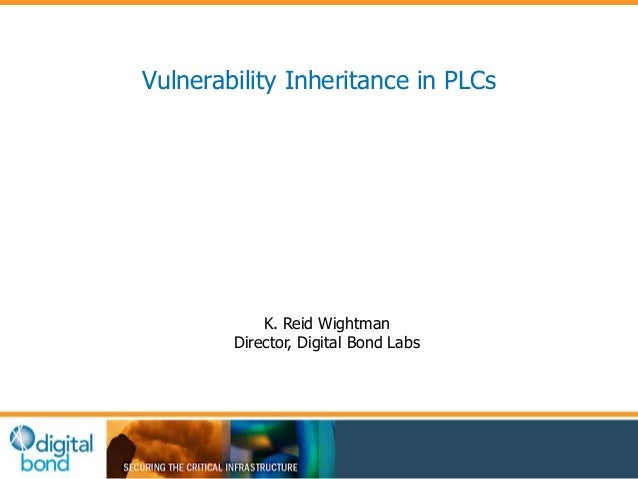 Vulnerability Inheritance in PLCs  K. Reid Wightman  Director, Digital Bond Labs