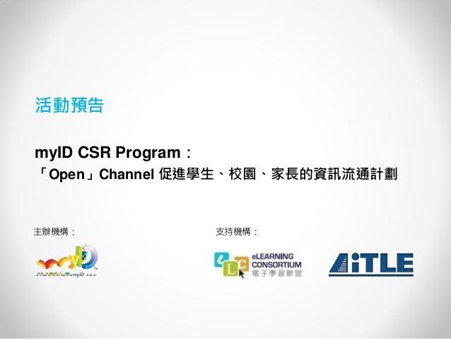 活動預告  myID CSR Program:  「Open」Channel 促進學生、校園、家長的資訊流通計劃  主辦機構:  支持機構: