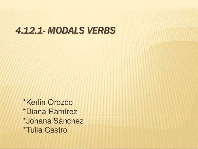 4.12.1- MODALS VERBS  *Kerlin Orozco  *Diana Ramírez  *Johana Sánchez  *Tulia Castro