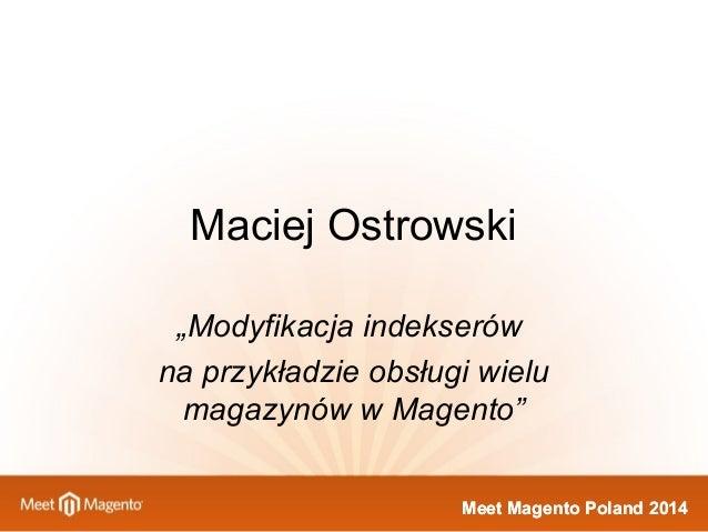"""Maciej Ostrowski  """"Modyfikacja indekserów  na przykładzie obsługi wielu  magazynów w Magento""""  MMeeeett MMaaggeennttoo PPo..."""