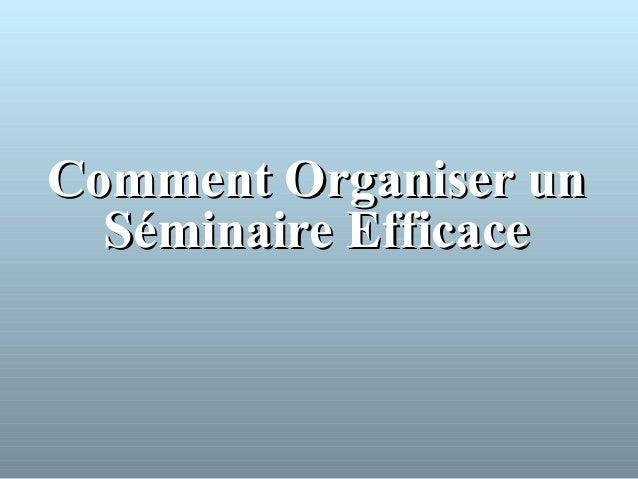 CommentComment Organiser unOrganiser un Séminaire EfficaceSéminaire Efficace