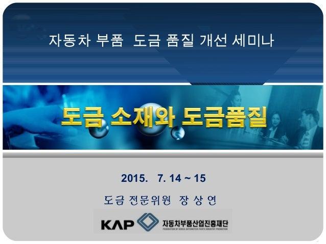 자동차 부품 도금 품질 개선 세미나 2015. 7. 14 ~ 15 도금 전문위원 장 상 연