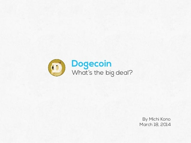 Dogecoin What's the big deal? By Michi Kono March 18, 2014