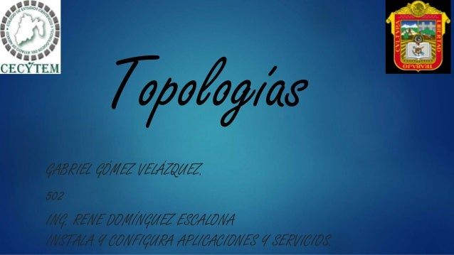 Topologías GABRIEL GÓMEZ VELÁZQUEZ. 502 ING. RENE DOMÍNGUEZ ESCALONA INSTALA Y CONFIGURA APLICACIONES Y SERVICIOS.