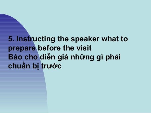 5. Instructing the speaker what to prepare before the visit Báo cho diễn giả những gì phải chuẩn bị trước
