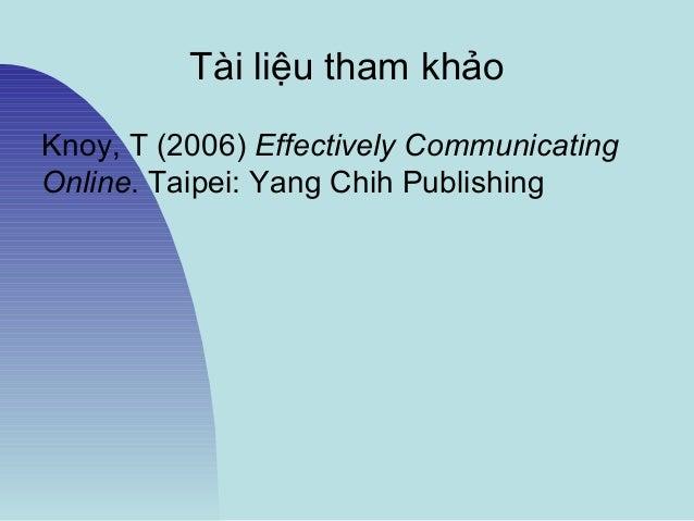 Tài liệu tham khảo Knoy, T (2006) Effectively Communicating Online. Taipei: Yang Chih Publishing