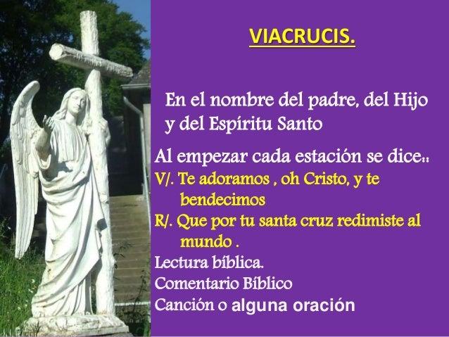VIACRUCIS. En el nombre del padre, del Hijo y del Espíritu Santo Al empezar cada estación se dice:: V/. Te adoramos , oh C...