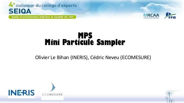 MPS Mini Particule Sampler Olivier Le Bihan (INERIS), Cédric Neveu (ECOMESURE)