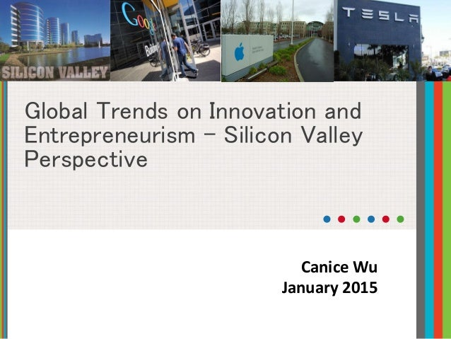 Global Trends on Innovation and Entrepreneurism - Silicon Valley Perspective Canice Wu January 2015