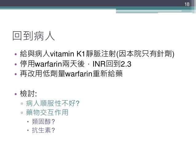 回到病人 • 給與病人vitamin K1靜脈注射(因本院只有針劑) • 停用warfarin兩天後,INR回到2.3 • 再改用低劑量warfarin重新給藥 • 檢討: ▫ 病人順服性不好? ▫ 藥物交互作用  類固醇?  抗生素? 18