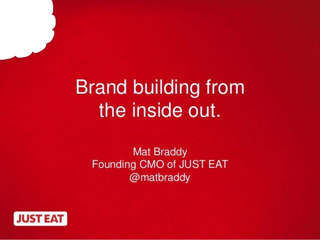 Brand building from the inside out. Mat Braddy Founding CMO of JUST EAT @matbraddy
