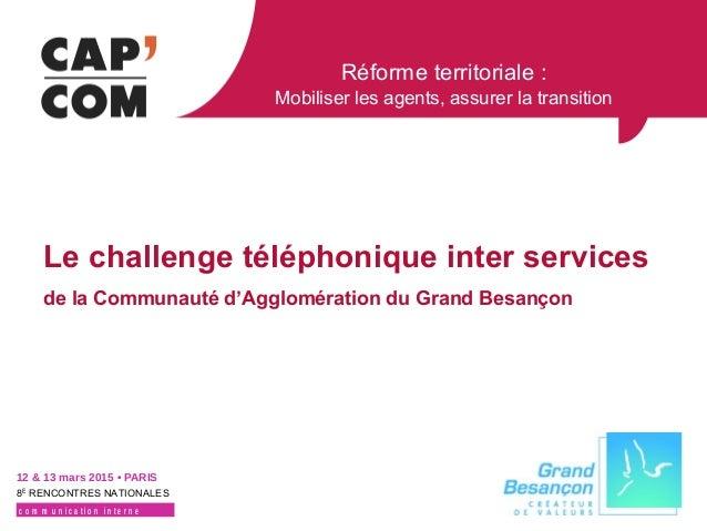 Réforme territoriale : Mobiliser les agents, assurer la transition 12 & 13 mars 2015 • PARIS 8E RENCONTRES NATIONALES c o ...