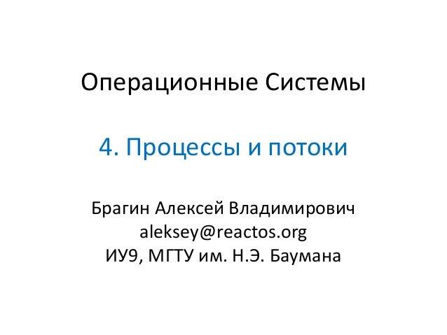 Операционные Системы 4. Процессы и потоки Брагин Алексей Владимирович aleksey@reactos.org ИУ9, МГТУ им. Н.Э. Баумана