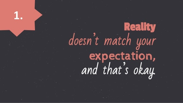 1.   Reality doesn't match your expectation,                           and that's okay.