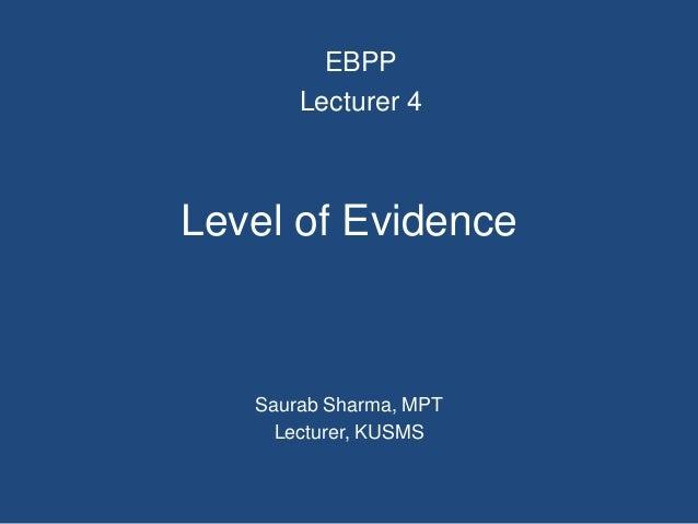 Level of Evidence Saurab Sharma, MPT Lecturer, KUSMS EBPP Lecturer 4