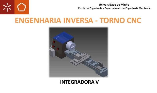 INTEGRADORA V Universidade do Minho Escola de Engenharia - Departamento de Engenharia Mecânica ENGENHARIA INVERSA - TORNO ...