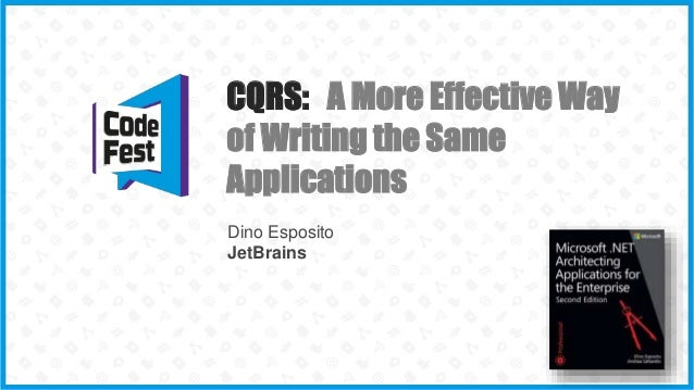 CQRS: A More Effective Way of Writing the Same Applications Dino Esposito JetBrains