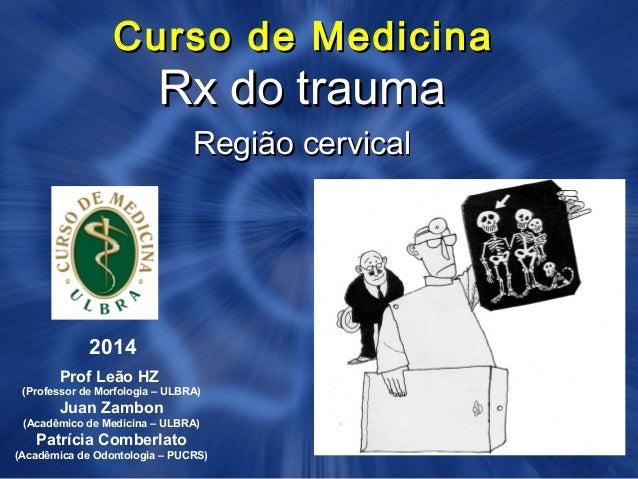 Curso de MedicinaCurso de Medicina Rx do traumaRx do trauma Região cervicalRegião cervical 2014 Prof Leão HZ (Professor de...